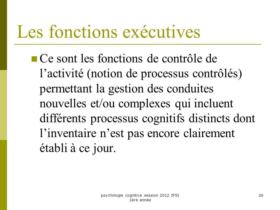 psychologie cognitive session 2012 IFSI 1ère année 26 Les fonctions exécutives Ce sont les fonctions de contrôle de lactivité (notion de processus con