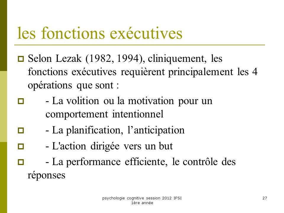 psychologie cognitive session 2012 IFSI 1ère année 27 les fonctions exécutives Selon Lezak (1982, 1994), cliniquement, les fonctions exécutives requiè