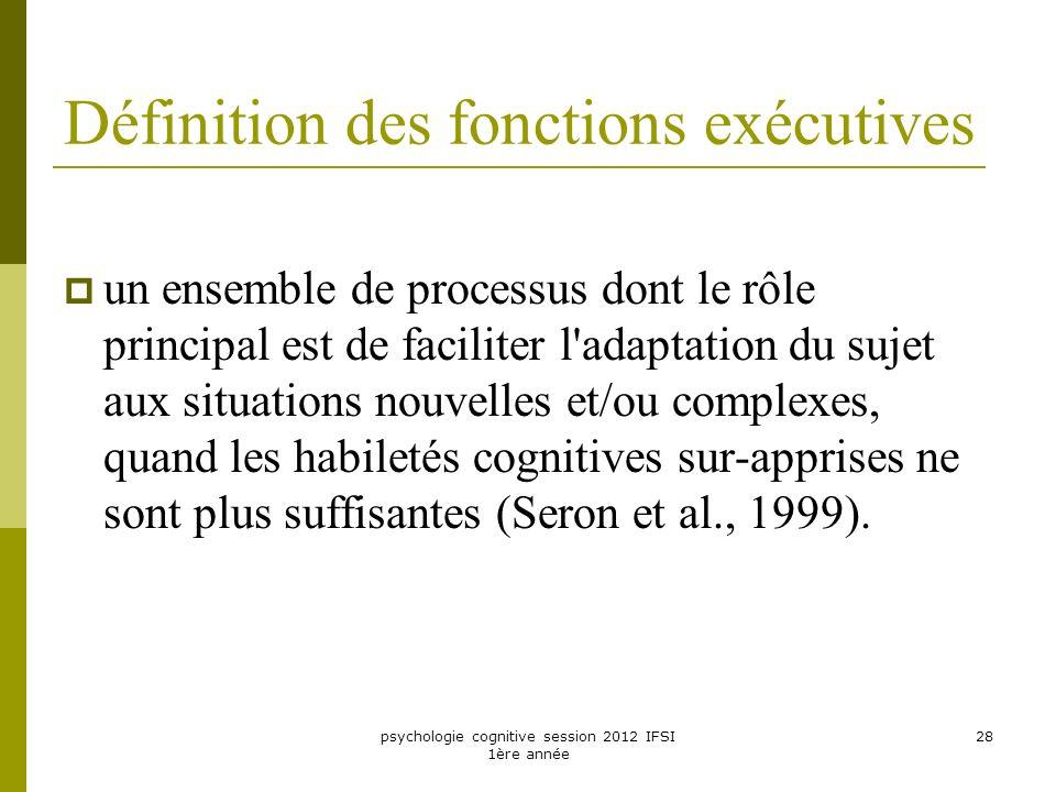 psychologie cognitive session 2012 IFSI 1ère année 28 Définition des fonctions exécutives un ensemble de processus dont le rôle principal est de facil