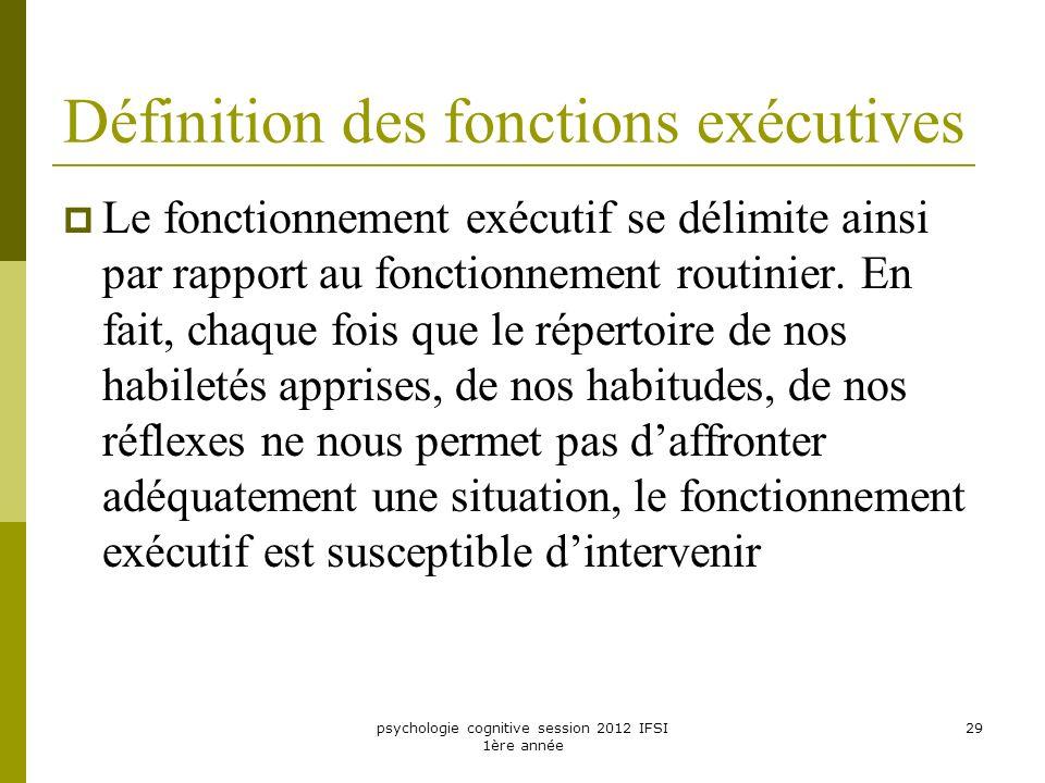 psychologie cognitive session 2012 IFSI 1ère année 29 Définition des fonctions exécutives Le fonctionnement exécutif se délimite ainsi par rapport au