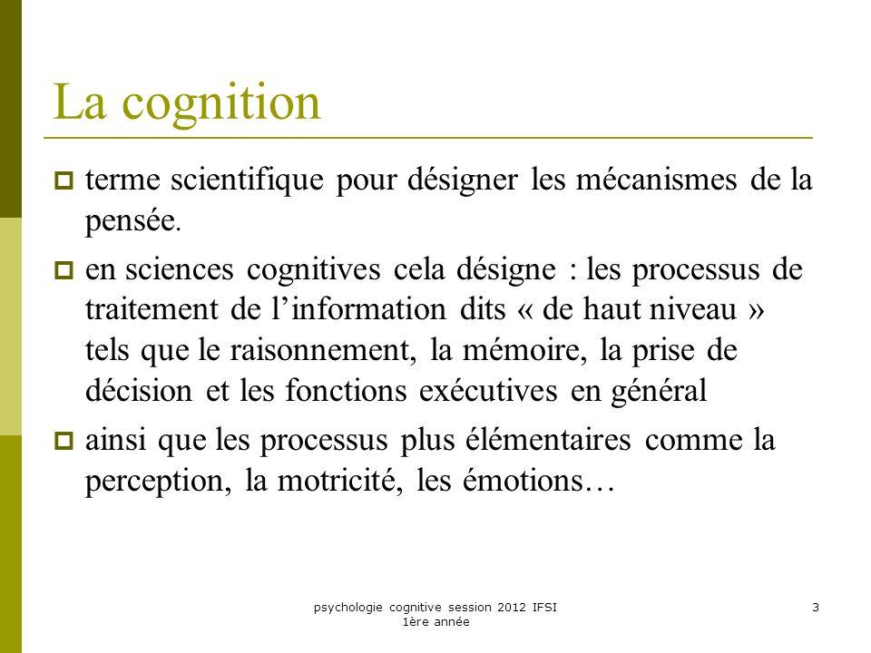 psychologie cognitive session 2012 IFSI 1ère année 3 La cognition terme scientifique pour désigner les mécanismes de la pensée. en sciences cognitives