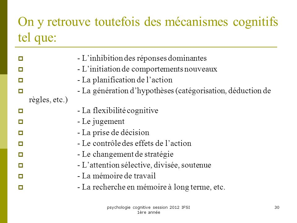 psychologie cognitive session 2012 IFSI 1ère année 30 On y retrouve toutefois des mécanismes cognitifs tel que: - Linhibition des réponses dominantes