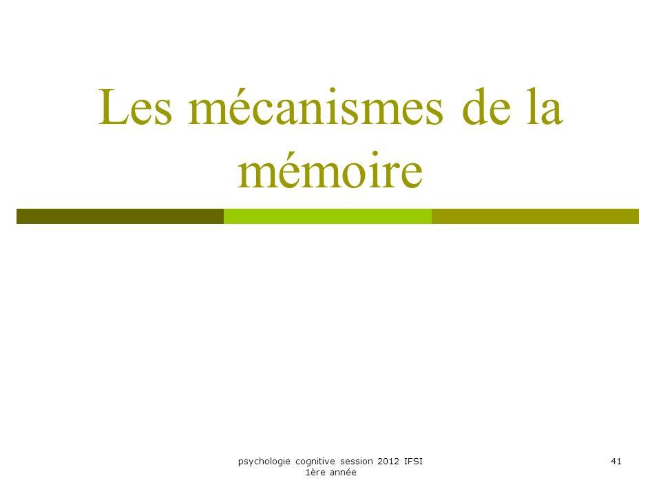 psychologie cognitive session 2012 IFSI 1ère année 41 Les mécanismes de la mémoire