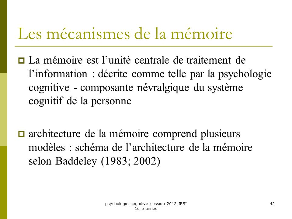 psychologie cognitive session 2012 IFSI 1ère année 42 Les mécanismes de la mémoire La mémoire est lunité centrale de traitement de linformation : décr