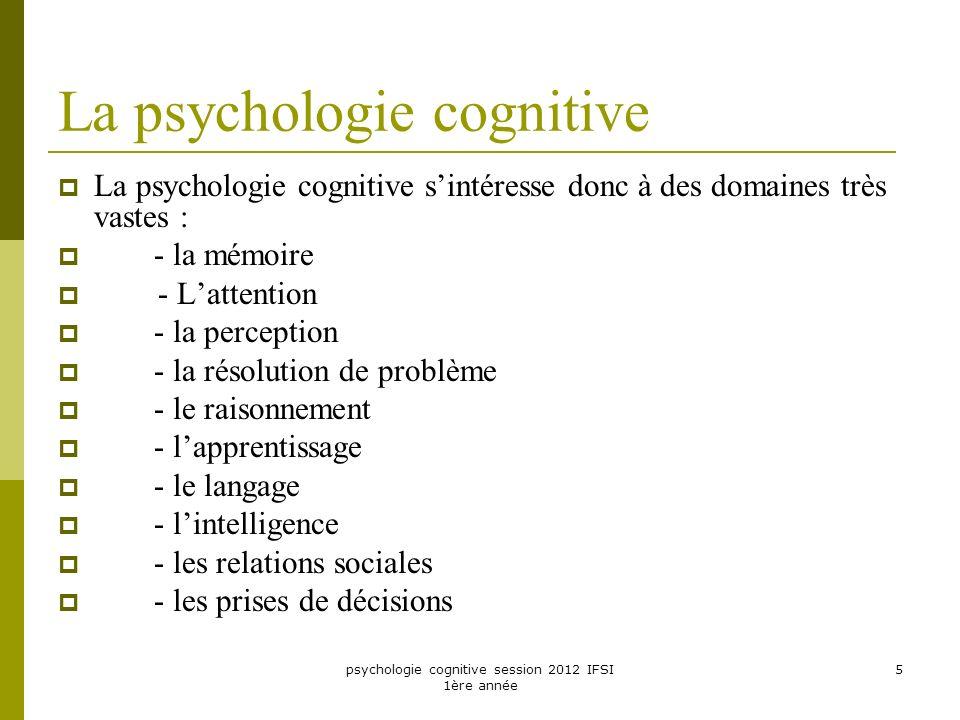 psychologie cognitive session 2012 IFSI 1ère année 5 La psychologie cognitive La psychologie cognitive sintéresse donc à des domaines très vastes : -