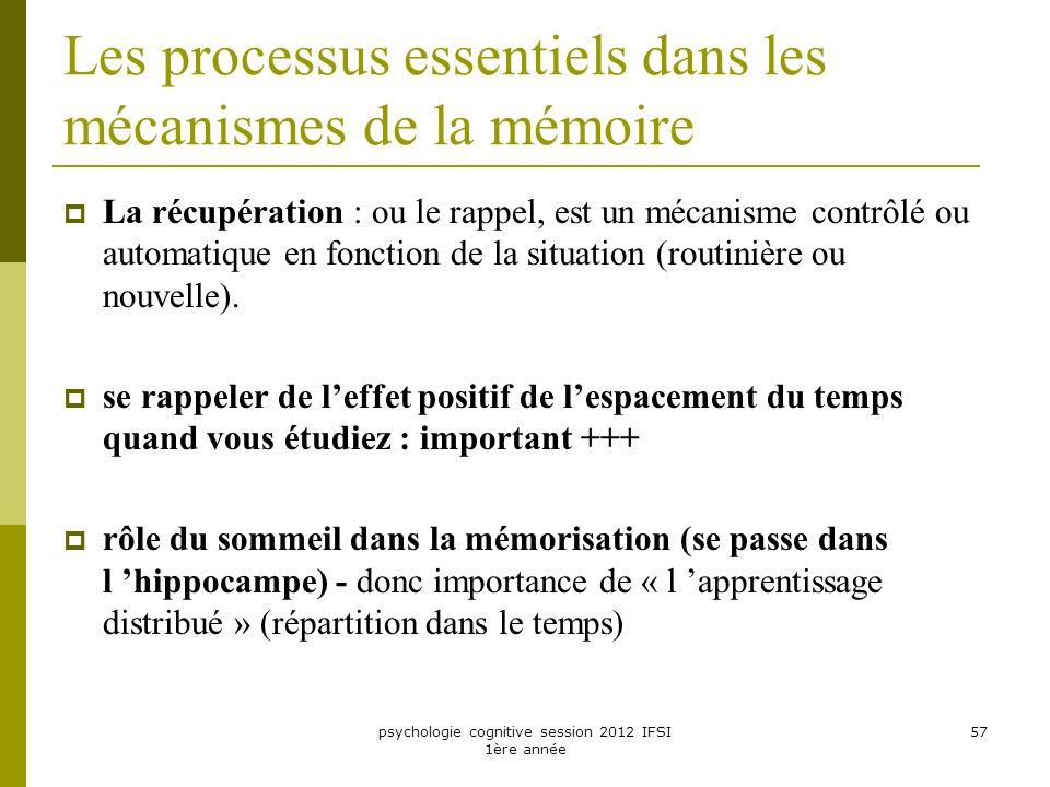 psychologie cognitive session 2012 IFSI 1ère année 57 Les processus essentiels dans les mécanismes de la mémoire La récupération : ou le rappel, est u