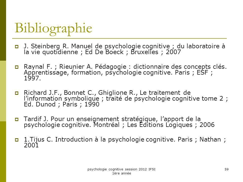 psychologie cognitive session 2012 IFSI 1ère année 59 Bibliographie J. Steinberg R. Manuel de psychologie cognitive ; du laboratoire à la vie quotidie