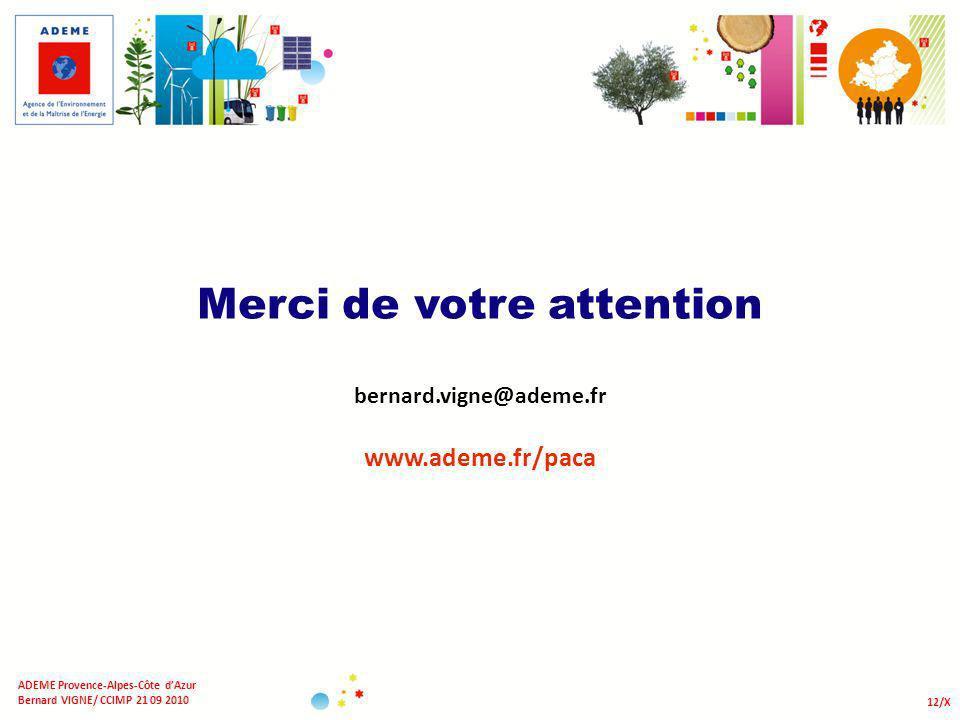 Merci de votre attention bernard.vigne@ademe.fr www.ademe.fr/paca 12/X ADEME Provence-Alpes-Côte dAzur Bernard VIGNE/ CCIMP 21 09 2010