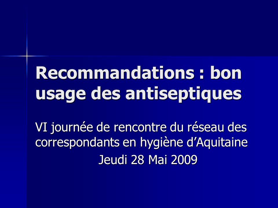 Recommandations : bon usage des antiseptiques VI journée de rencontre du réseau des correspondants en hygiène dAquitaine Jeudi 28 Mai 2009