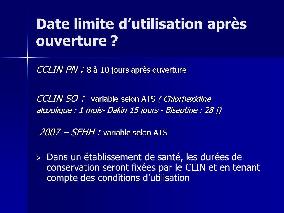 Date limite dutilisation après ouverture ? CCLIN PN : 8 à 10 jours après ouverture CCLIN SO : variable selon ATS ( Chlorhexidine alcoolique : 1 mois-