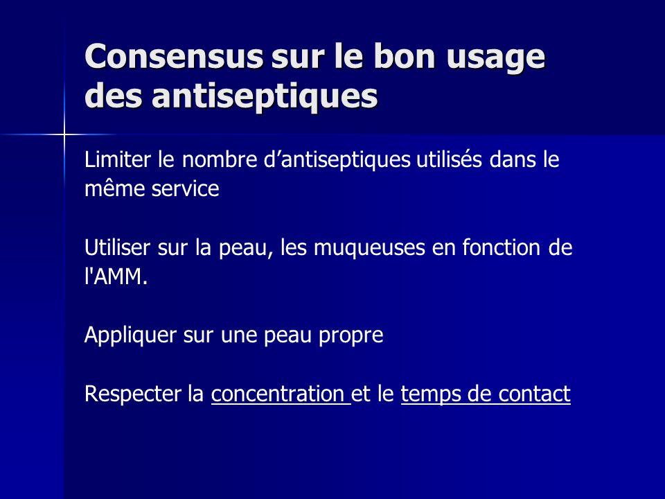 Consensus sur le bon usage des antiseptiques Limiter le nombre dantiseptiques utilisés dans le même service Utiliser sur la peau, les muqueuses en fon