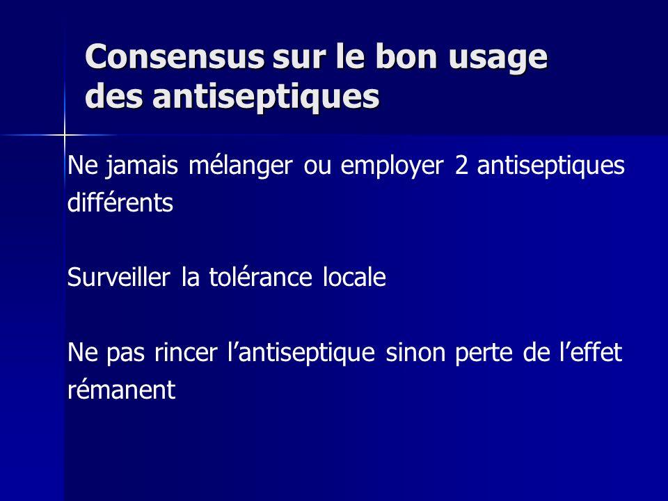 Consensus sur le bon usage des antiseptiques Ne jamais mélanger ou employer 2 antiseptiques différents Surveiller la tolérance locale Ne pas rincer la