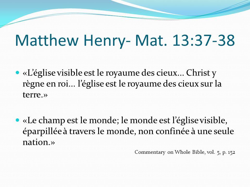 Matthew Henry- Mat. 13:37-38 «Léglise visible est le royaume des cieux... Christ y règne en roi... léglise est le royaume des cieux sur la terre.» «Le