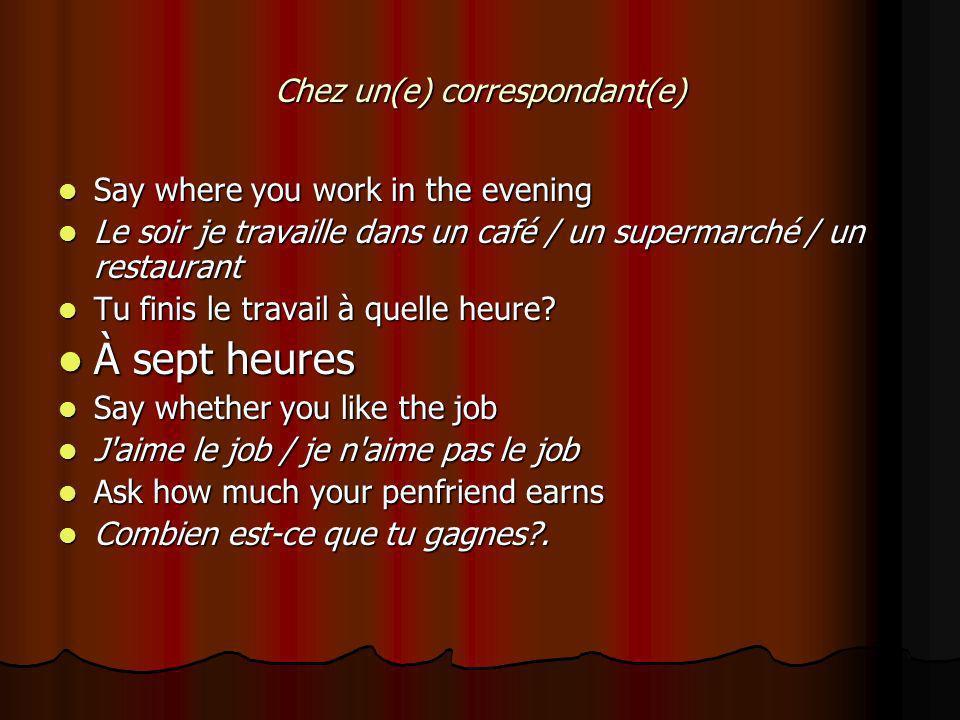Chez un(e) correspondant(e) Say where you work in the evening Say where you work in the evening Le soir je travaille dans un café / un supermarché / un restaurant Le soir je travaille dans un café / un supermarché / un restaurant Tu finis le travail à quelle heure.