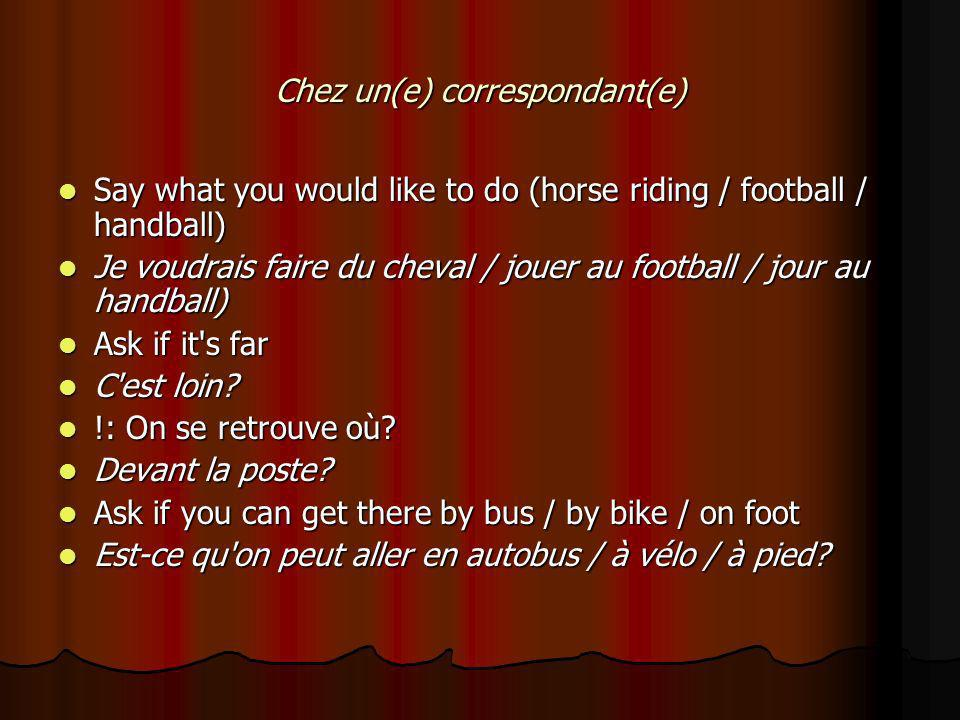 Chez un(e) correspondant(e) Say what you would like to do (horse riding / football / handball) Say what you would like to do (horse riding / football / handball) Je voudrais faire du cheval / jouer au football / jour au handball) Je voudrais faire du cheval / jouer au football / jour au handball) Ask if it s far Ask if it s far C est loin.