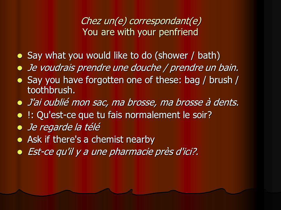 Chez un(e) correspondant(e) You are with your penfriend Say what you would like to do (shower / bath) Say what you would like to do (shower / bath) Je voudrais prendre une douche / prendre un bain.