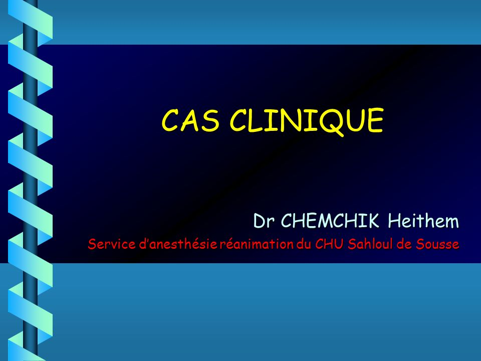 CAS CLINIQUE Dr CHEMCHIK Heithem Dr CHEMCHIK Heithem Service danesthésie réanimation du CHU Sahloul de Sousse Service danesthésie réanimation du CHU S