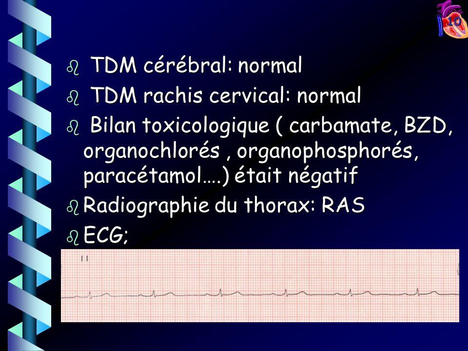 10 b TDM cérébral: normal b TDM rachis cervical: normal b Bilan toxicologique ( carbamate, BZD, organochlorés, organophosphorés, paracétamol….) était négatif b Radiographie du thorax: RAS b ECG;