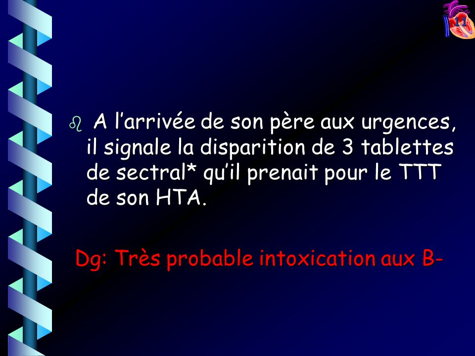 11 b A larrivée de son père aux urgences, il signale la disparition de 3 tablettes de sectral* quil prenait pour le TTT de son HTA. Dg: Très probable