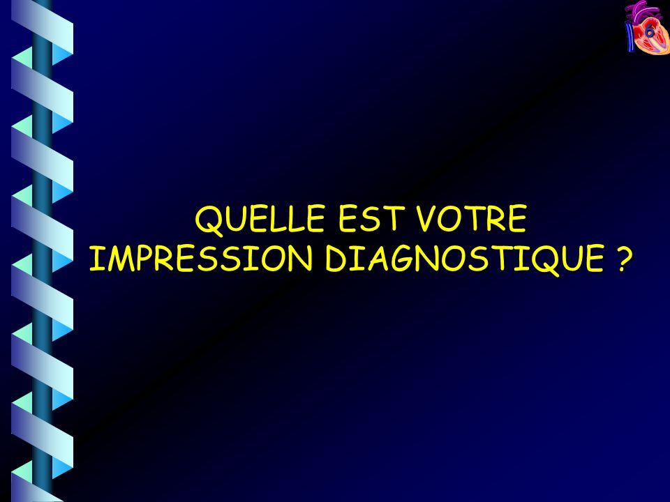 6 QUELLE EST VOTRE IMPRESSION DIAGNOSTIQUE ?