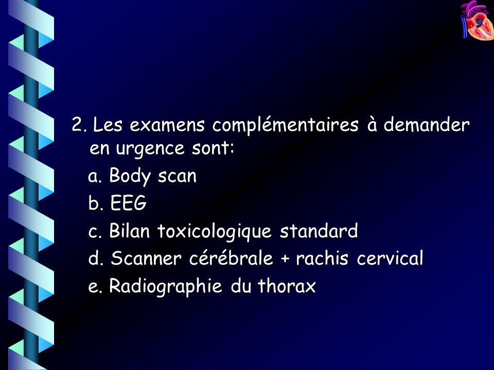 9 2. Les examens complémentaires à demander en urgence sont: a. Body scan a. Body scan b. EEG b. EEG c. Bilan toxicologique standard c. Bilan toxicolo