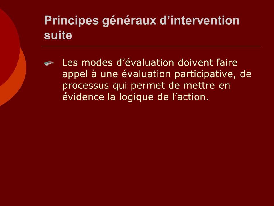 Principes généraux dintervention suite Les modes dévaluation doivent faire appel à une évaluation participative, de processus qui permet de mettre en évidence la logique de laction.