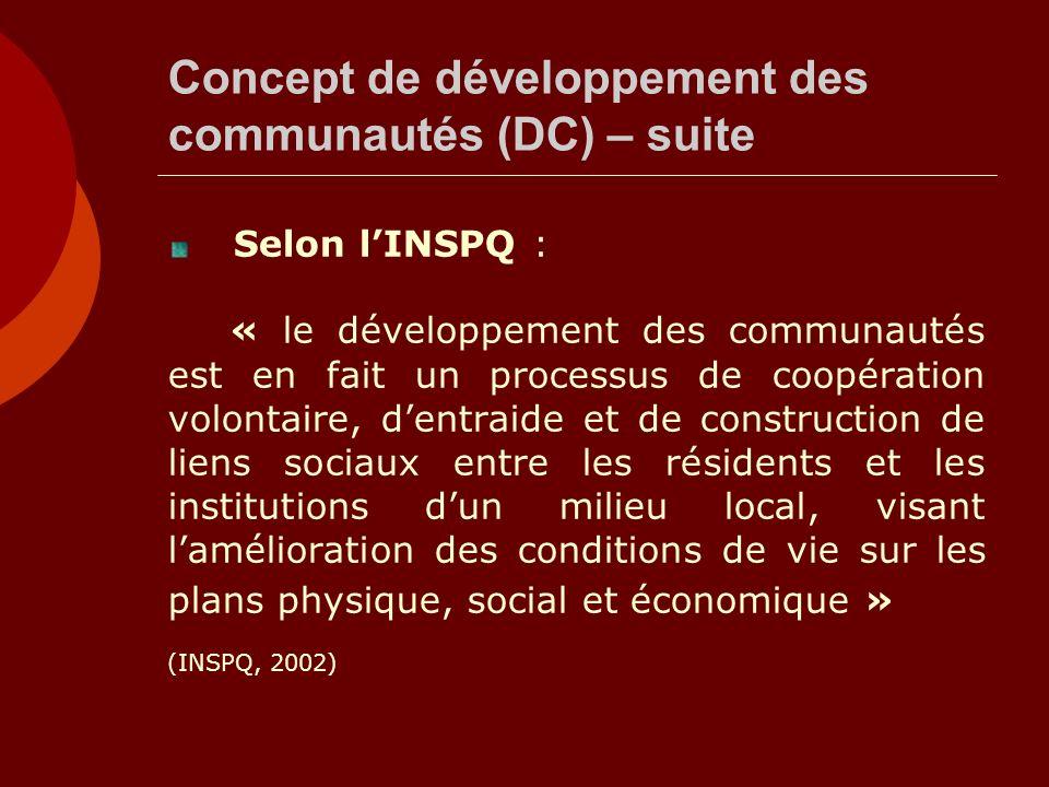 Concept de développement des communautés (DC) – suite Selon lINSPQ : « le développement des communautés est en fait un processus de coopération volontaire, dentraide et de construction de liens sociaux entre les résidents et les institutions dun milieu local, visant lamélioration des conditions de vie sur les plans physique, social et économique » (INSPQ, 2002)