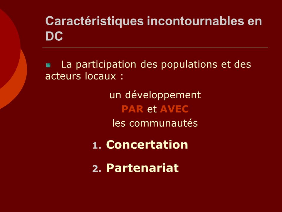 Caractéristiques incontournables en DC La participation des populations et des acteurs locaux : un développement PAR et AVEC les communautés 1. Concer