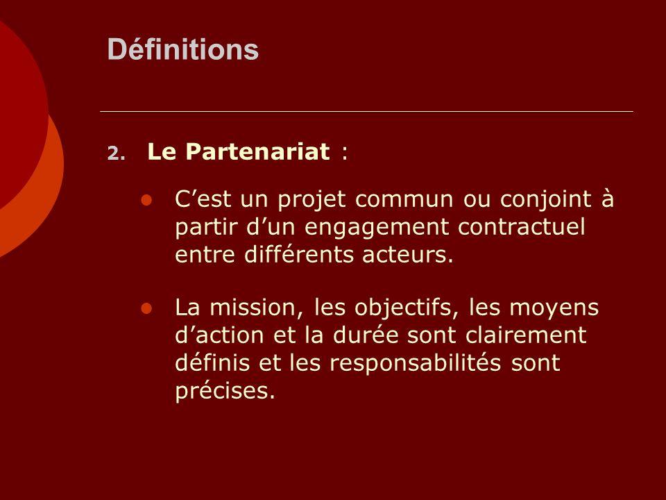 Définitions 2. Le Partenariat : Cest un projet commun ou conjoint à partir dun engagement contractuel entre différents acteurs. La mission, les object