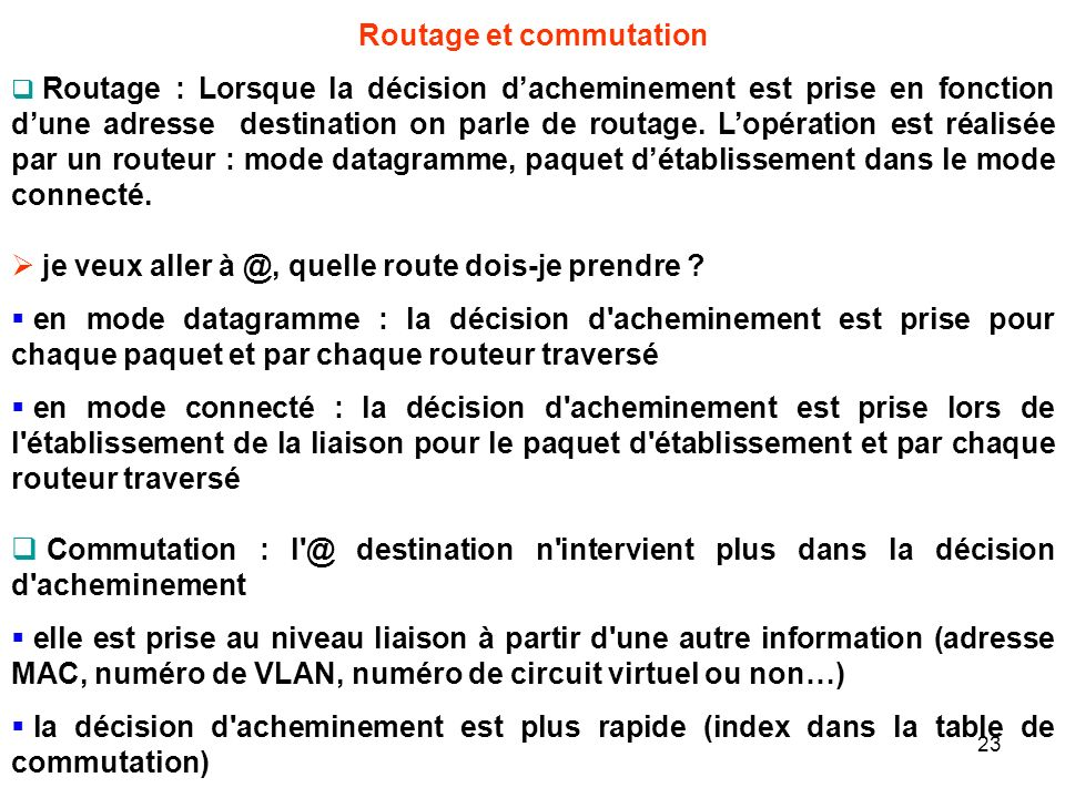 Routage et commutation Routage : Lorsque la décision dacheminement est prise en fonction dune adresse destination on parle de routage.