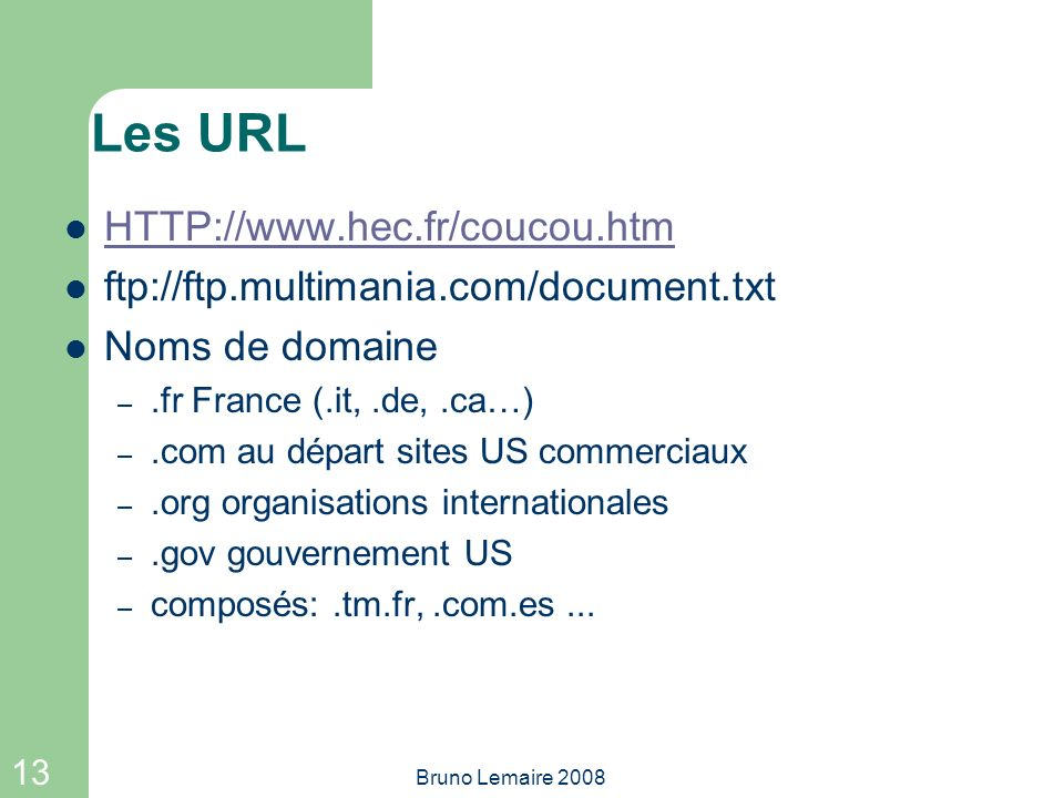 13 Bruno Lemaire 2008 Les URL HTTP://www.hec.fr/coucou.htm ftp://ftp.multimania.com/document.txt Noms de domaine –.fr France (.it,.de,.ca…) –.com au d