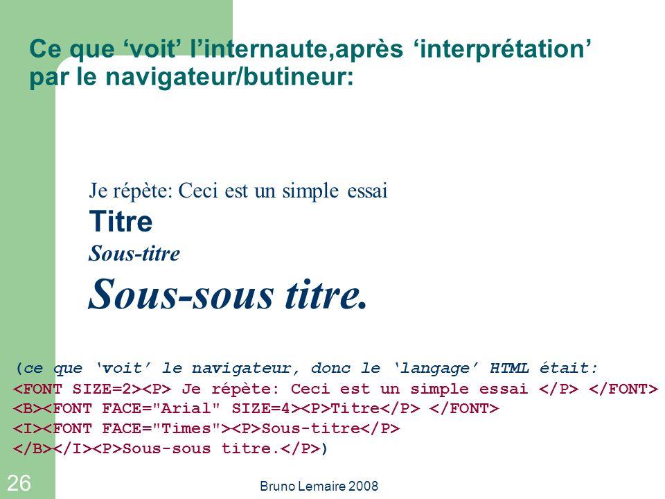 26 Bruno Lemaire 2008 Ce que voit linternaute,après interprétation par le navigateur/butineur: Je répète: Ceci est un simple essai Titre Sous-titre So