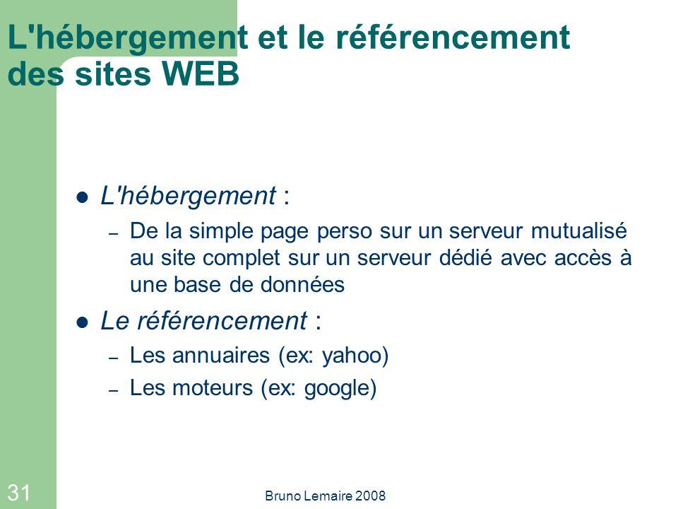 31 Bruno Lemaire 2008 L'hébergement et le référencement des sites WEB L'hébergement : – De la simple page perso sur un serveur mutualisé au site compl