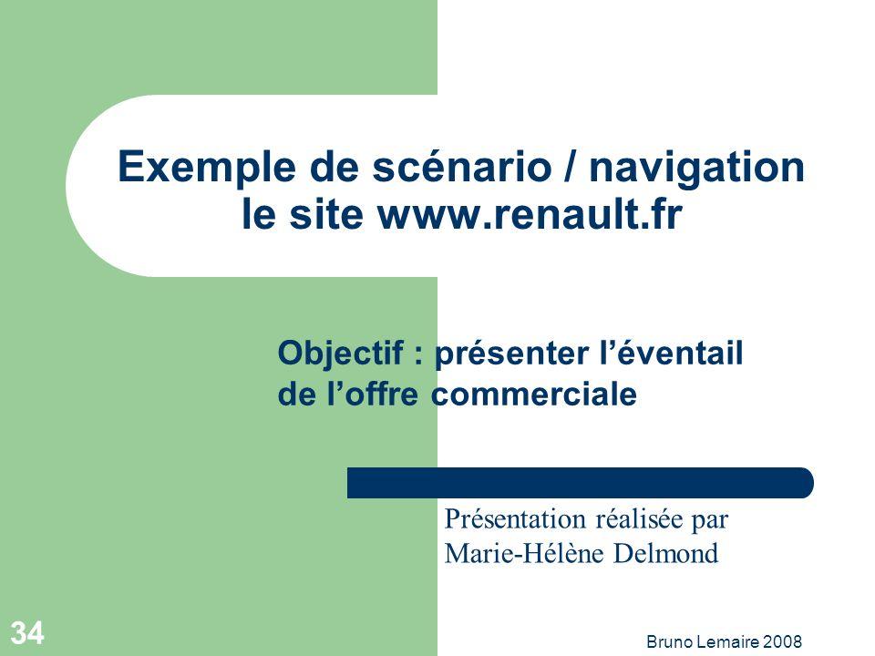 Bruno Lemaire 2008 34 Exemple de scénario / navigation le site www.renault.fr Objectif : présenter léventail de loffre commerciale Présentation réalis