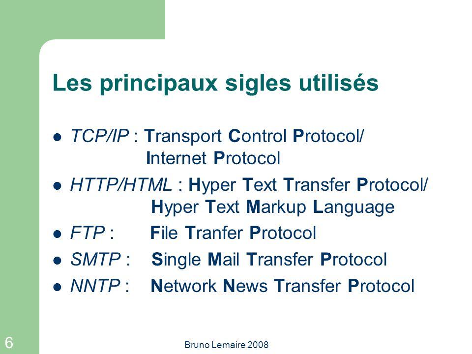 6 Bruno Lemaire 2008 Les principaux sigles utilisés TCP/IP : Transport Control Protocol/ Internet Protocol HTTP/HTML : Hyper Text Transfer Protocol/ H