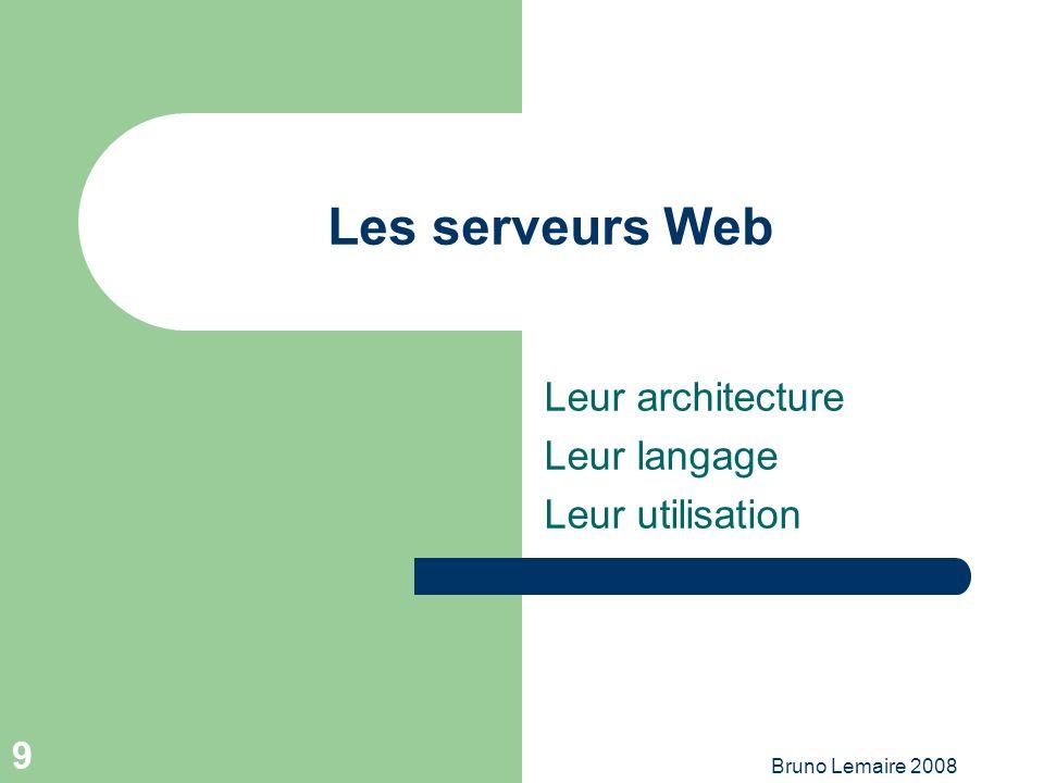 Bruno Lemaire 2008 9 Les serveurs Web Leur architecture Leur langage Leur utilisation