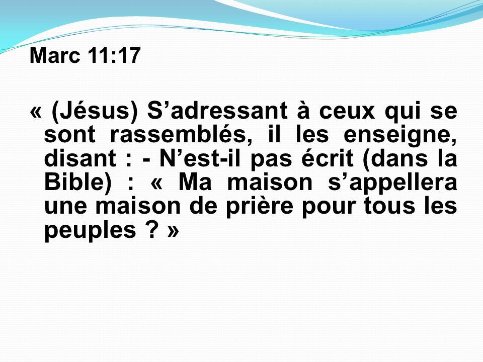 Marc 11:17 « (Jésus) Sadressant à ceux qui se sont rassemblés, il les enseigne, disant : - Nest-il pas écrit (dans la Bible) : « Ma maison sappellera