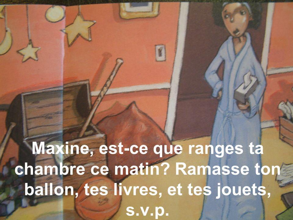 Maxine, est-ce que ranges ta chambre ce matin? Ramasse ton ballon, tes livres, et tes jouets, s.v.p.