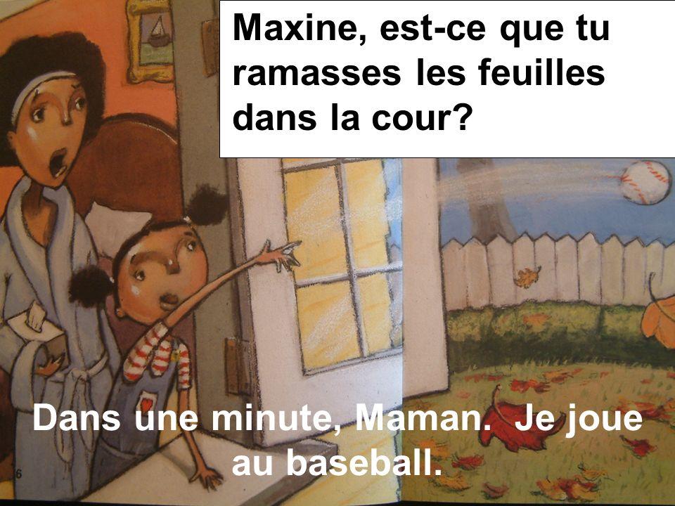 Dans une minute, Maman. Je joue au baseball. Maxine, est-ce que tu ramasses les feuilles dans la cour?