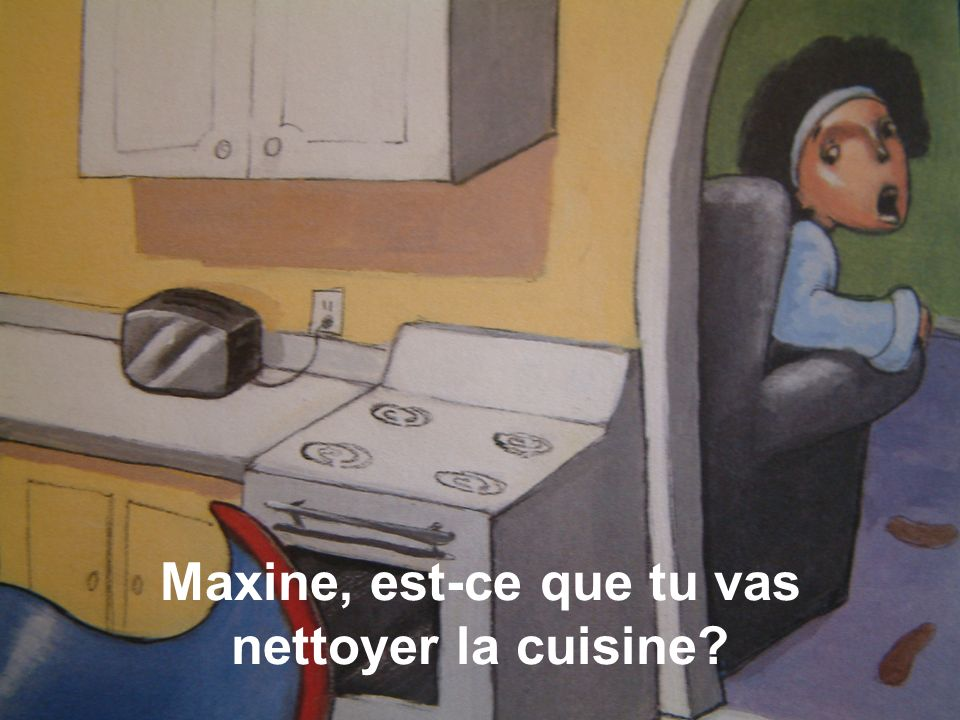 Maxine, est-ce que tu vas nettoyer la cuisine?