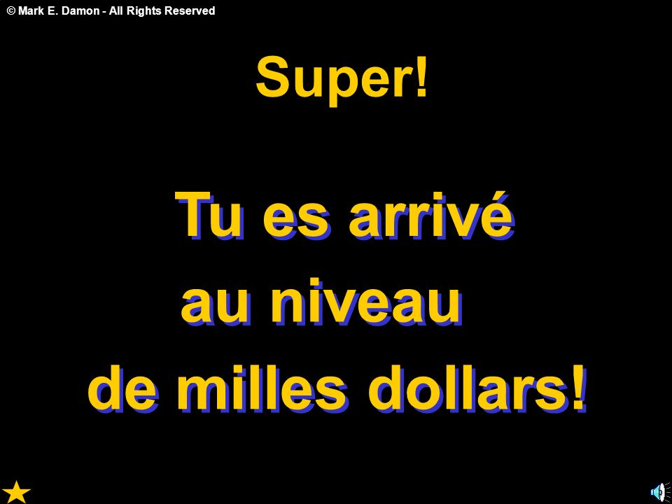 © Mark E. Damon - All Rights Reserved Tu es arrivé au niveau de milles dollars! S u p e r !