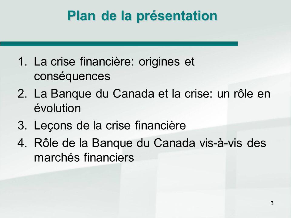 Plande la présentation Plan de la présentation 1.La crise financière: origines et conséquences 2.La Banque du Canada et la crise: un rôle en évolution