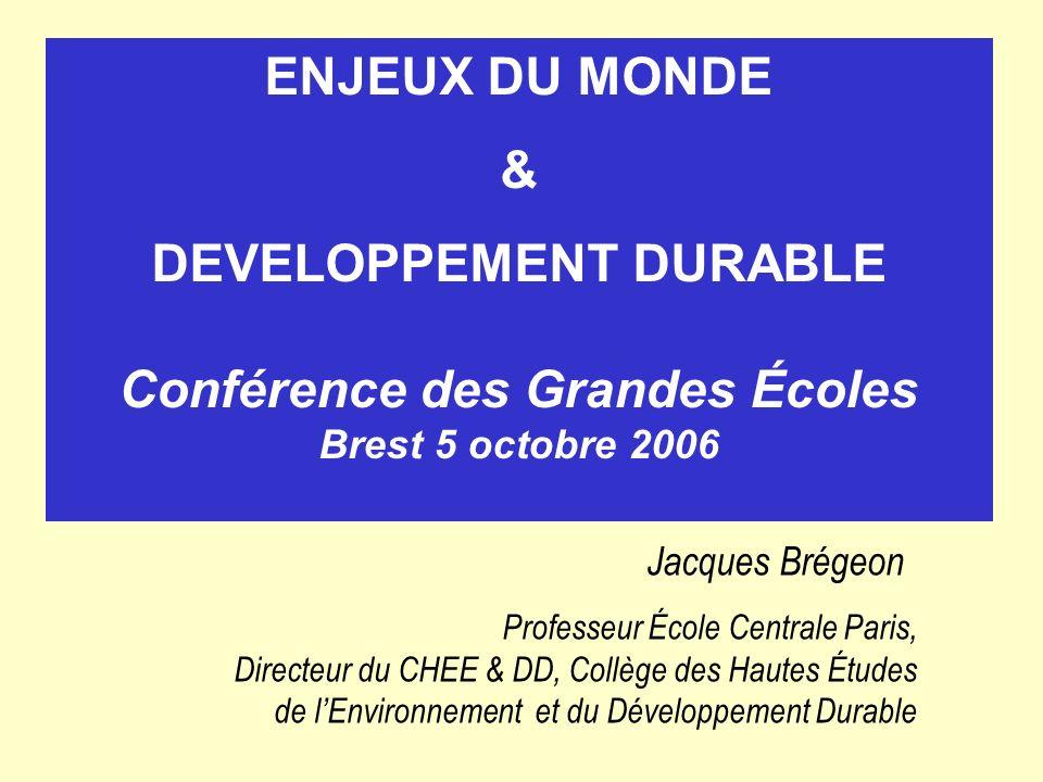 ENJEUX DU MONDE & DEVELOPPEMENT DURABLE Conférence des Grandes Écoles Brest 5 octobre 2006 Jacques Brégeon Professeur École Centrale Paris, Directeur