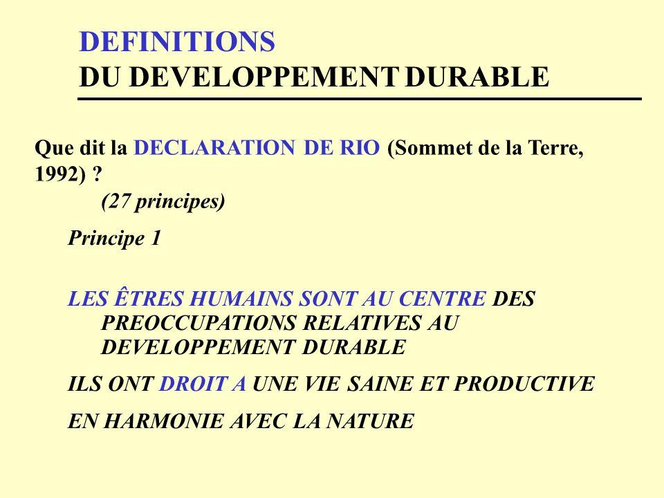 DEFINITIONS DU DEVELOPPEMENT DURABLE Que dit la DECLARATION DE RIO (Sommet de la Terre, 1992) ? (27 principes) Principe 1 LES ÊTRES HUMAINS SONT AU CE