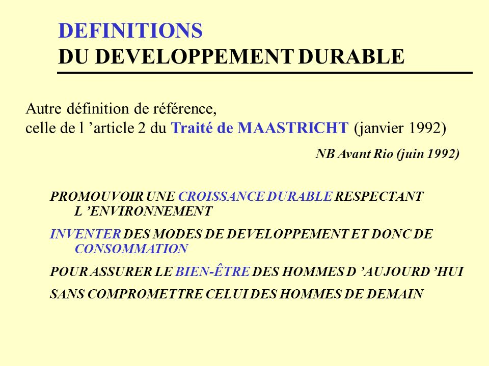 DEFINITIONS DU DEVELOPPEMENT DURABLE Autre définition de référence, celle de l article 2 du Traité de MAASTRICHT (janvier 1992) NB Avant Rio (juin 199
