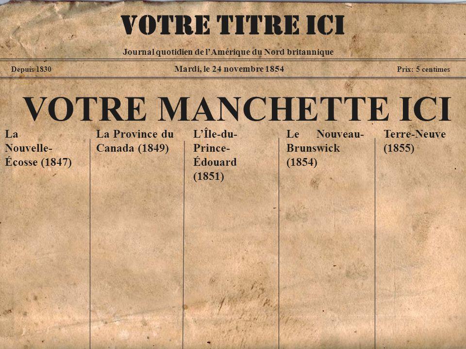 Mardi, le 24 novembre 1854 Depuis 1830 Prix: 5 centimes VOTRE MANCHETTE ICI La Nouvelle- Écosse (1847) Journal quotidien de lAmérique du Nord britannique VOTRE TITRE ICI La Province du Canada (1849) Le Nouveau- Brunswick (1854) LÎle-du- Prince- Édouard (1851) Terre-Neuve (1855)