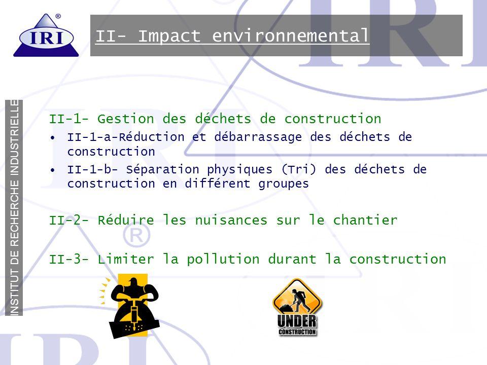 I N S T I T U T D E R E C H E R C H E I N D U S T R I E L L E II- Impact environnemental II-1- Gestion des déchets de construction II-1-a-Réduction et