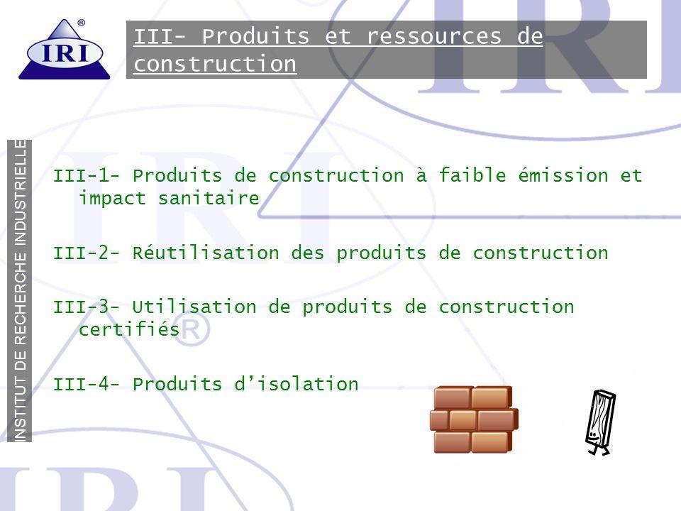 I N S T I T U T D E R E C H E R C H E I N D U S T R I E L L E III- Produits et ressources de construction III-1- Produits de construction à faible émi