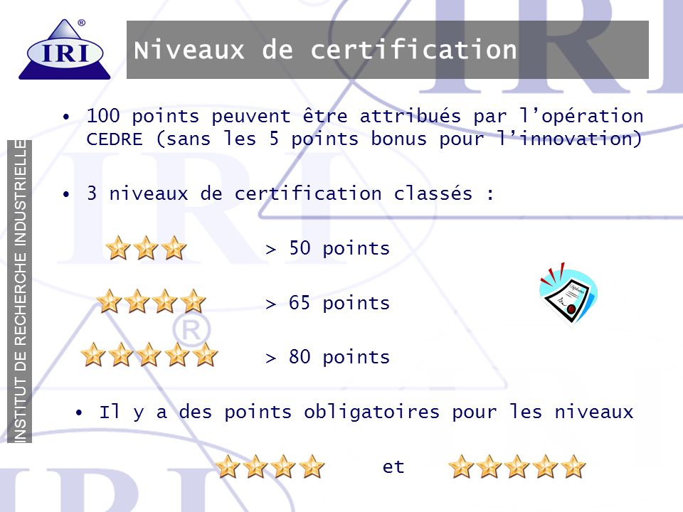 I N S T I T U T D E R E C H E R C H E I N D U S T R I E L L E Niveaux de certification 100 points peuvent être attribués par lopération CEDRE (sans le