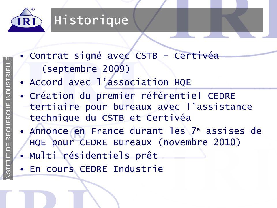 I N S T I T U T D E R E C H E R C H E I N D U S T R I E L L E Historique Contrat signé avec CSTB – Certivéa (septembre 2009) Accord avec lassociation